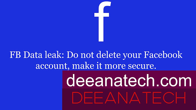 FB Data leak: Do not delete your Facebook account, make it more secure | deeanatech.com