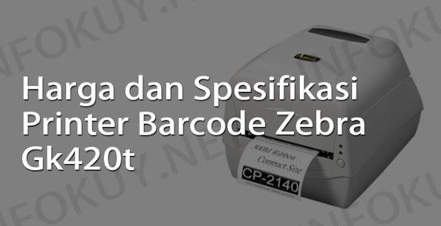 harga dan spesifikasi printer barcode zebra gk420t