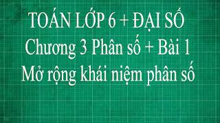 Toán học lớp 6 bài 1 mở rộng khái niệm về phân số | đại số tập 2 thầy lợi