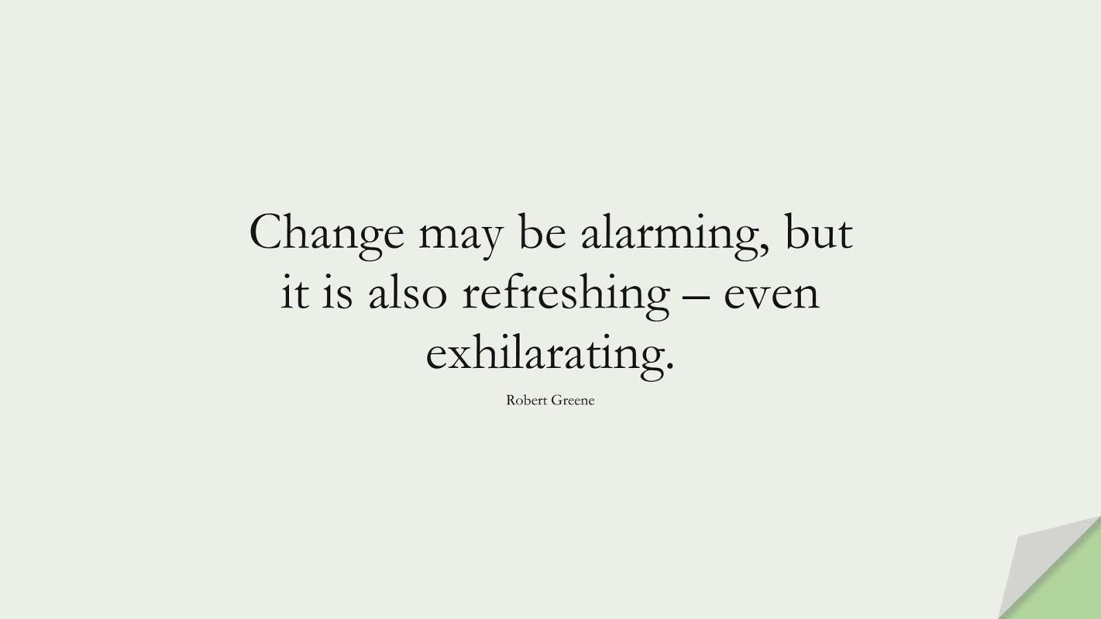 Change may be alarming, but it is also refreshing – even exhilarating. (Robert Greene);  #ChangeQuotes