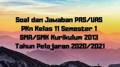 Download Soal dan Jawaban PAS/UAS PKn Kelas 11 Semester 1 SMA/SMK/MA Kurikulum 2013 TP 2020/2021