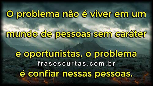 O problema não é viver em um mundo de pessoas sem caráter e oportunistas, o problema é confiar nessas pessoas