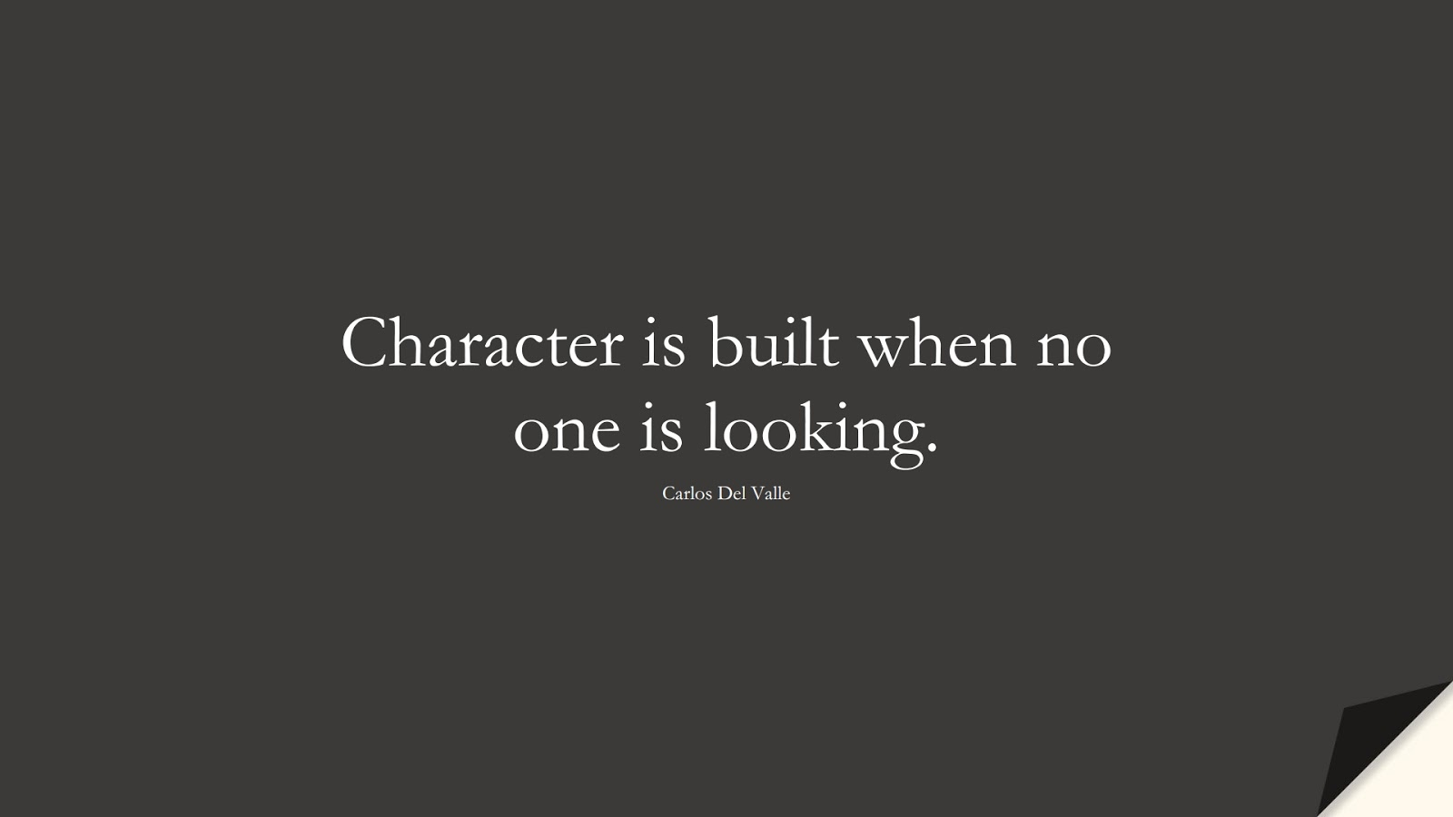 Character is built when no one is looking. (Carlos Del Valle);  #CharacterQuotes