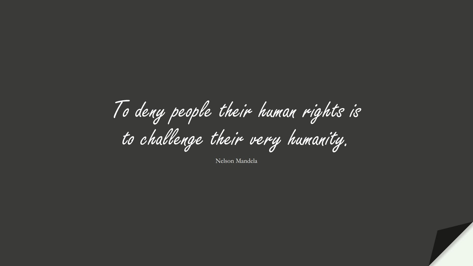 To deny people their human rights is to challenge their very humanity. (Nelson Mandela);  #HumanityQuotes