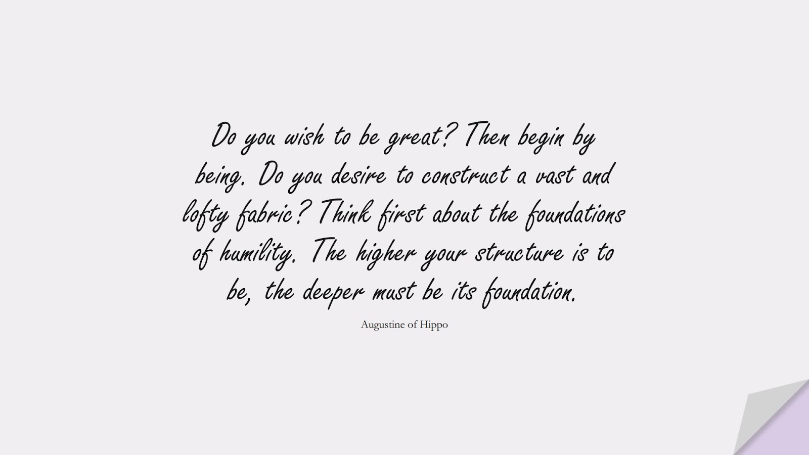 Do you wish to be great? Then begin by being. Do you desire to construct a vast and lofty fabric? Think first about the foundations of humility. The higher your structure is to be, the deeper must be its foundation. (Augustine of Hippo);  #BestQuotes