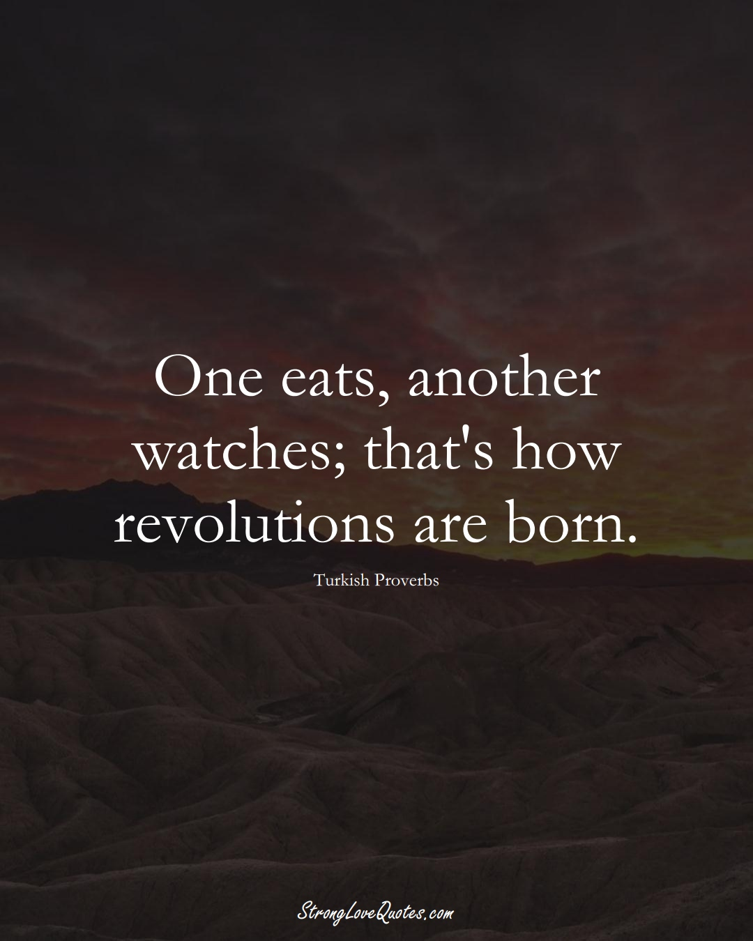 One eats, another watches; that's how revolutions are born. (Turkish Sayings);  #MiddleEasternSayings
