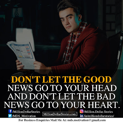 DON'T LET THE GOOD NEWS GO TO YOUR HEAD AND DON'T LET THE BAD NEWS GO TO YOUR HEART.