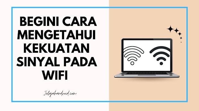 Begini Cara Mengetahui Kekuatan Sinyal Pada Wifi Kamu