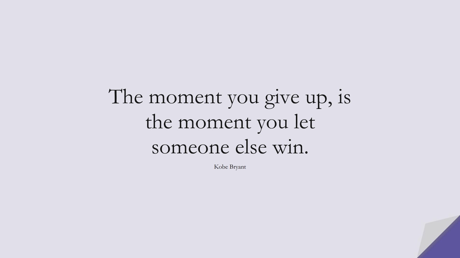 The moment you give up, is the moment you let someone else win. (Kobe Bryant);  #NeverGiveUpQuotes