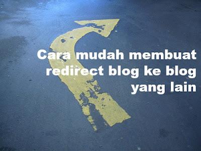 Cara mudah membuat redirect blog ke blog yang lain.