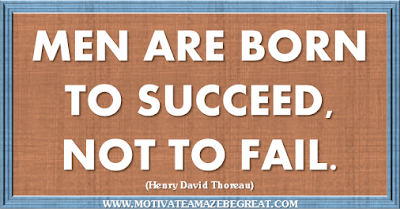 "36 Success Quotes To Motivate And Inspire You: ""Men are born to succeed, not to fail."" ― Henry David Thoreau"