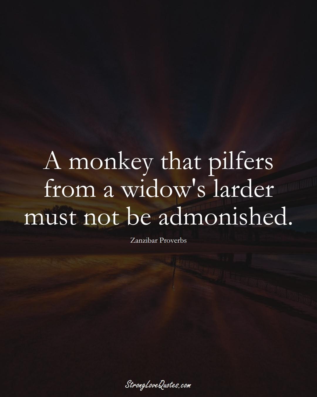 A monkey that pilfers from a widow's larder must not be admonished. (Zanzibar Sayings);  #AfricanSayings