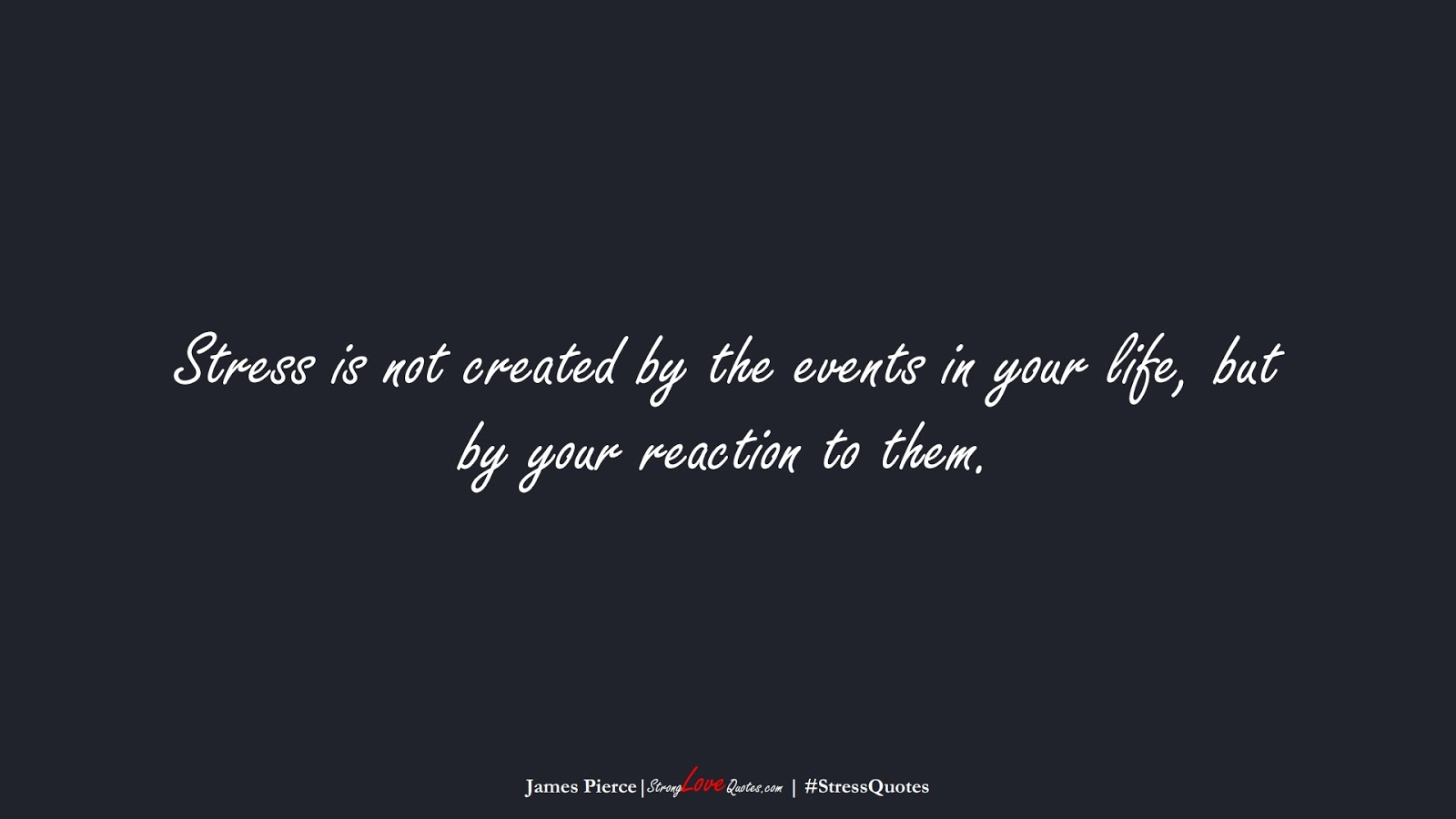Stress is not created by the events in your life, but by your reaction to them. (James Pierce);  #StressQuotes