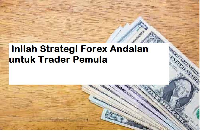 Inilah Strategi Forex Andalan untuk Trader Pemula