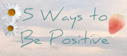5 Ways to Be Positive!