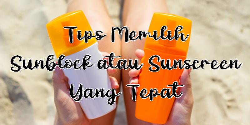 Tips Memilih Sunblock Atau Sunscreen Yang Tepat