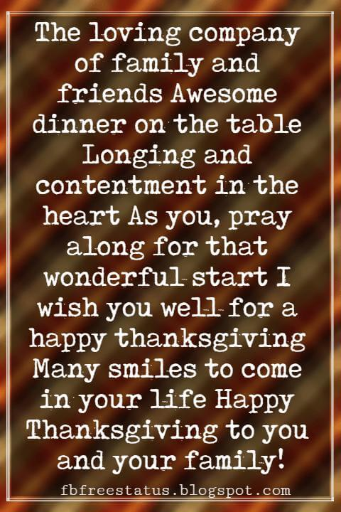 Happy Thanksgiving Messages, The loving company of family and friends Awesome dinner on the table Longing and contentment in the heart As you, pray along for that wonderful start I wish you well for a happy thanksgiving Many smiles to come in your life Happy Thanksgiving to you and your family!