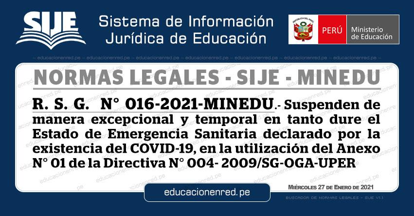 R. S. G. N° 016-2021-MINEDU.- Suspenden de manera excepcional y temporal en tanto dure el Estado de Emergencia Sanitaria declarado por la existencia del COVID-19, en la utilización del Anexo N° 01 de la Directiva N° 004- 2009/SG-OGA-UPER
