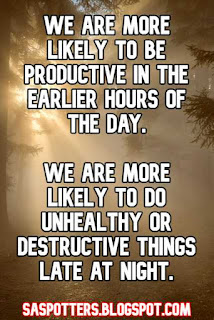 We are more likely to be productive in the earlier hours of the day.  We are more likely to do unhealthy or destructive things late at night.