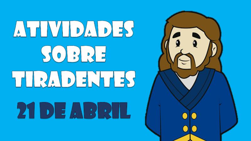 ATIVIDADES SOBRE TIRADENTES - 21 DE ABRIL