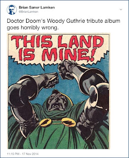 Twitter screenshot: image of comic-book panel depicting angry Doctor Doom, in his traditional armor and green hood, tunic, and cloak, fists raised, exclaiming in large word balloon 'This land is mine!' with the author's caption 'Doctor Doom's Woody Guthrie tribute album goes horribly wrong.'