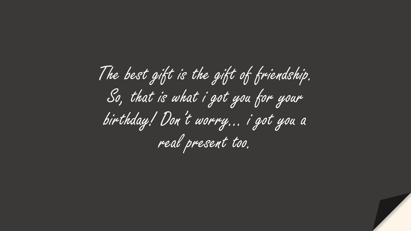 The best gift is the gift of friendship. So, that is what i got you for your birthday! Don't worry… i got you a real present too.FALSE