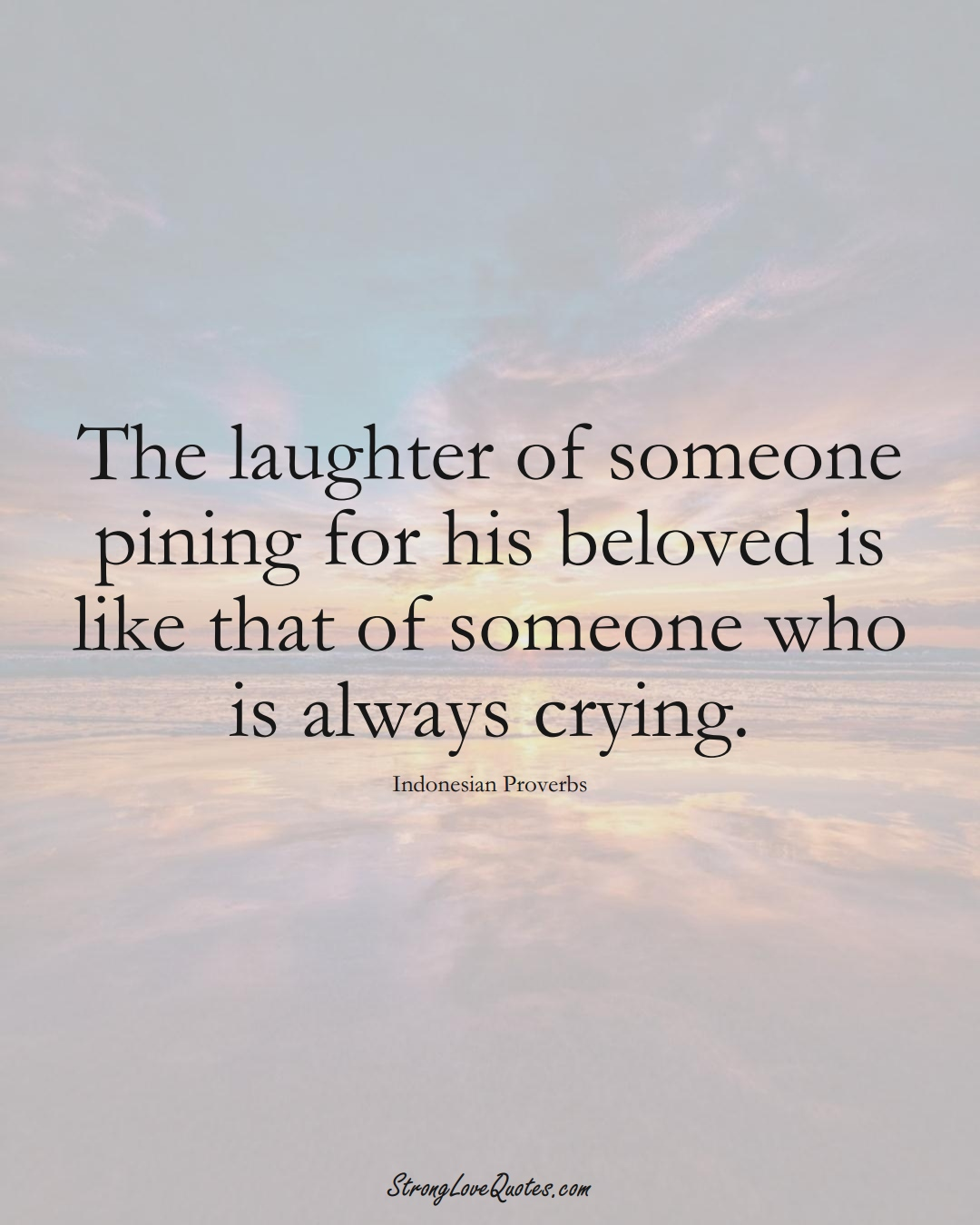 The laughter of someone pining for his beloved is like that of someone who is always crying. (Indonesian Sayings);  #AsianSayings