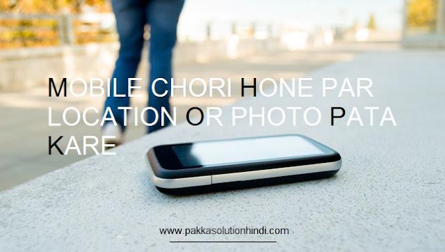मोबाइल खोने पर या चोरी होने पर चोर की फोटो और लोकेशन का पता कैसे करे