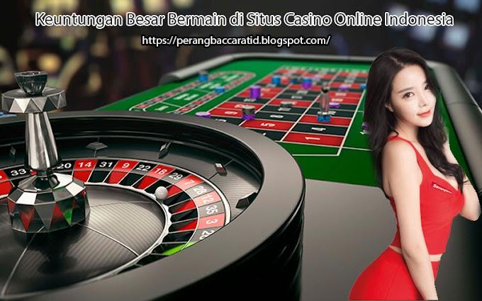 Keuntungan Besar Bermain di Situs Casino Online Indonesia