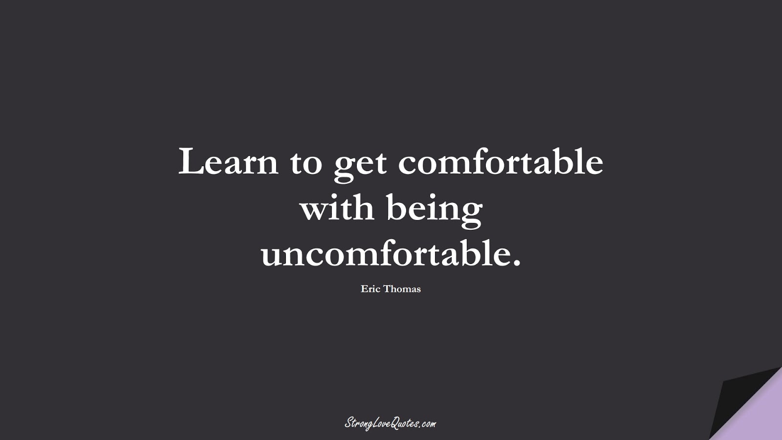 Learn to get comfortable with being uncomfortable. (Eric Thomas);  #LearningQuotes
