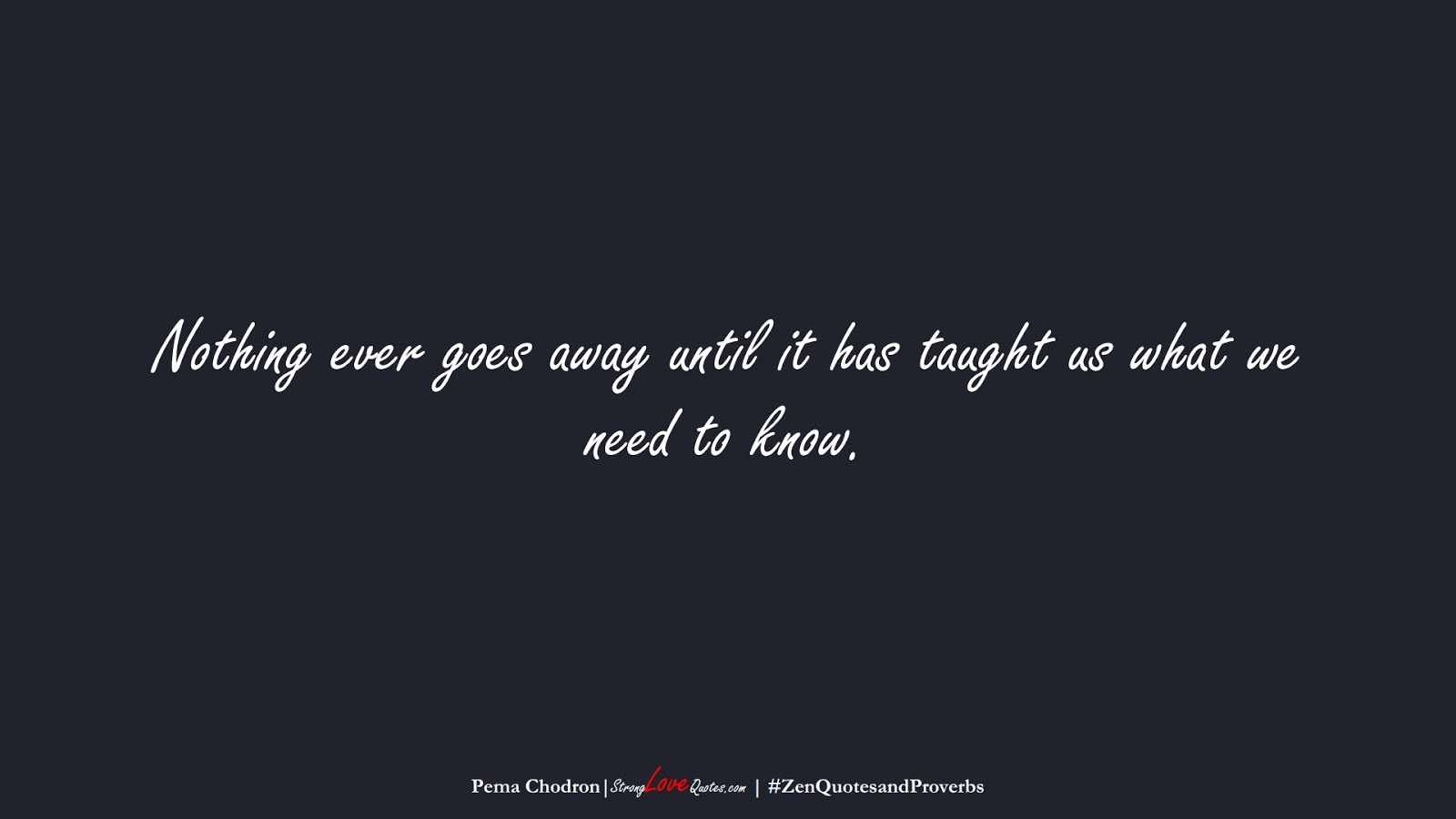 Nothing ever goes away until it has taught us what we need to know. (Pema Chodron);  #ZenQuotesandProverbs