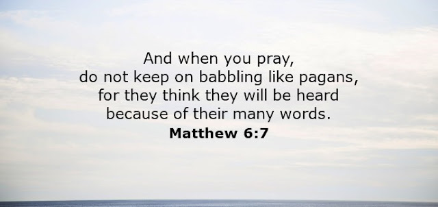 And when you pray, do not keep on babbling like pagans, for they think they will be heard because of their many words.
