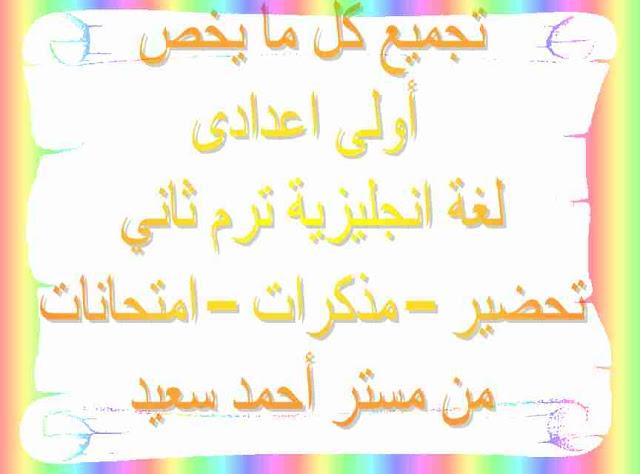 كل ما يخص أولى اعدادى ترم ثاني -  تحضير – مذكرات – امتحانات - من مستر أحمد سعيد