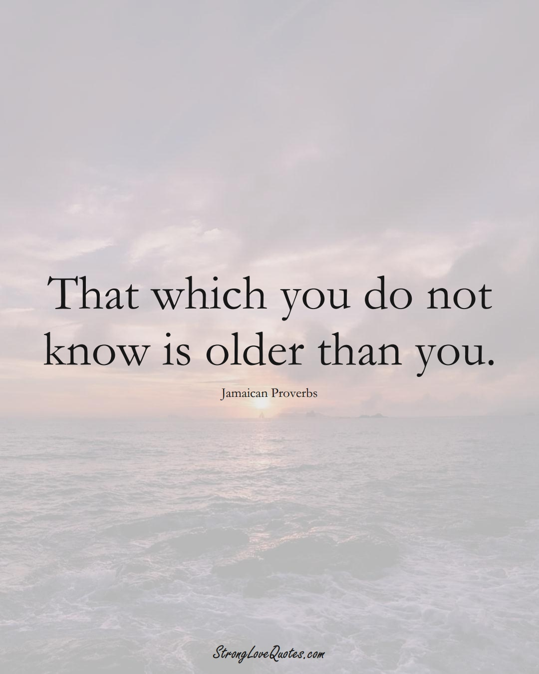 That which you do not know is older than you. (Jamaican Sayings);  #CaribbeanSayings