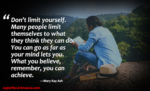 """""""Don't limit yourself. Many people limit themselves to what they think they can do. You can go as far as your mind lets you. What you believe, remember, you can achieve."""""""