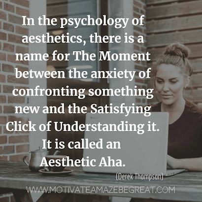 "Aesthetic Quotes And Beautiful Sayings With Deep Meaning: ""In the psychology of aesthetics, there is a name for the moment between the anxiety of confronting something new and the satisfying click of understanding it. It is called an Aesthetic Aha."" - Derek Thompson"