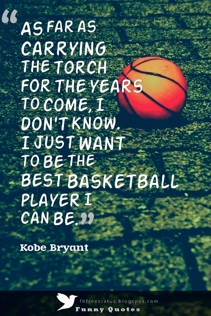 �As far as carrying the torch for the years to come, I don't know. I just want to be the best basketball player I can be.� ,  Kobe Bryant Basketball Quote