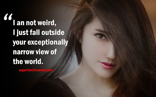 I an not weird, I just fall outside your exceptionally narrow view of the world.
