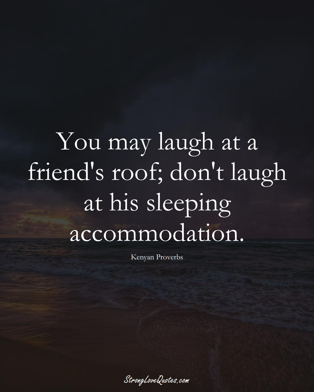 You may laugh at a friend's roof; don't laugh at his sleeping accommodation. (Kenyan Sayings);  #AfricanSayings