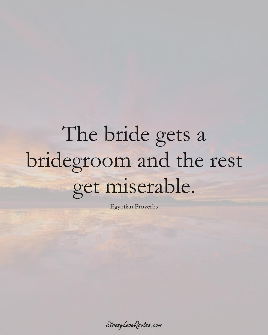 The bride gets a bridegroom and the rest get miserable. (Egyptian Sayings);  #MiddleEasternSayings