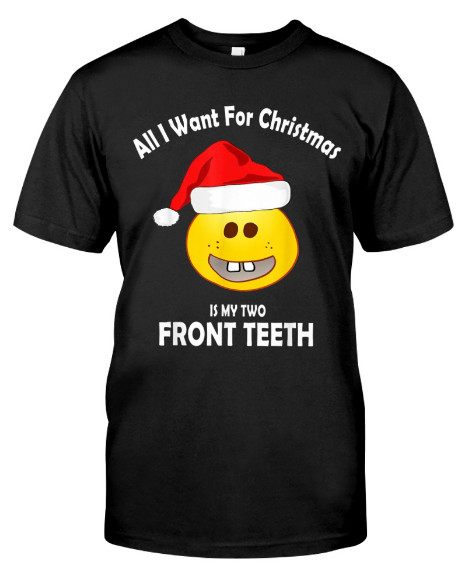 All I Want For Christmas Is My Two Front Teeth T Shirts Hoodie Sweatshirt. GET IT HERE