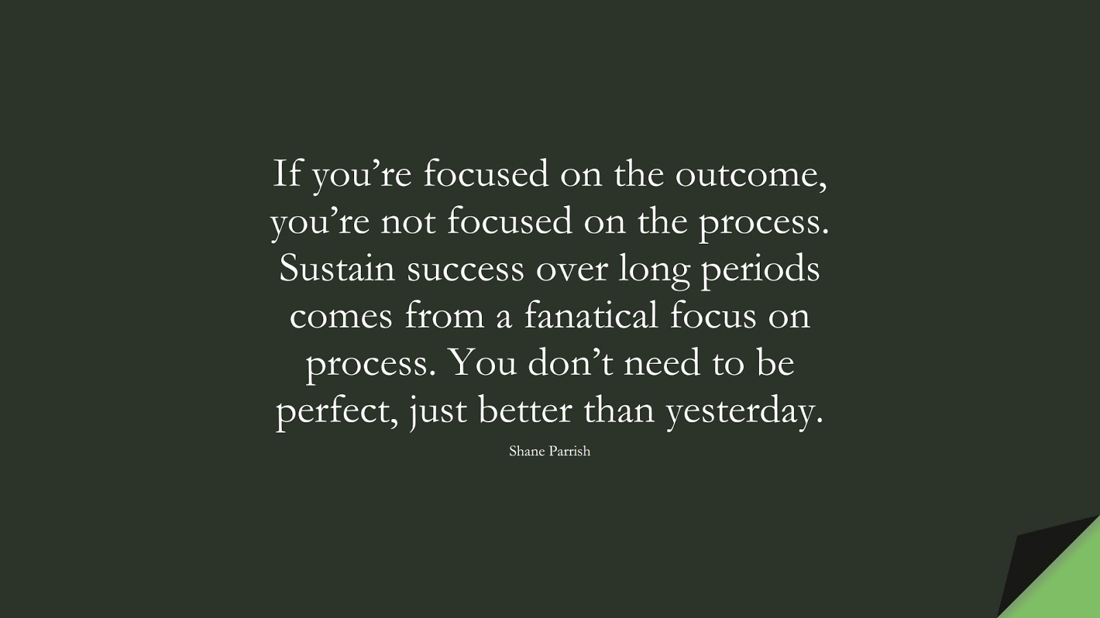 If you're focused on the outcome, you're not focused on the process. Sustain success over long periods comes from a fanatical focus on process. You don't need to be perfect, just better than yesterday. (Shane Parrish);  #PerseveranceQuotes