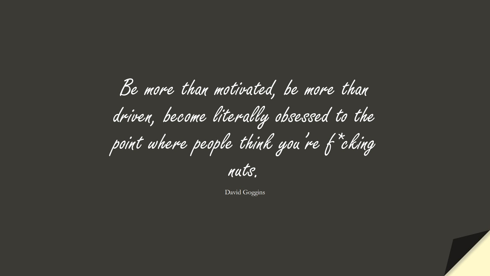 Be more than motivated, be more than driven, become literally obsessed to the point where people think you're f*cking nuts. (David Goggins);  #BeingStrongQuotes