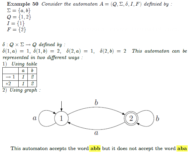 """\begin{example} Consider the automaton $A=(Q,Sigma ,delta ,I,F)$ definied by : newline $Sigma ={a,b}$newline $Q={1,2}$newline $I={1}$newline $F={2}$newline $delta :Qtimes Sigma rightarrow Q$ defined by :newline $delta (1,a)=1,$ $delta (1,b)=2,$  $delta (2,a)=1,$  $delta (2,b)=2$  This automaton can be represented in two different ways :newline $1)$  Using tablenewline begin{tabular}{l|l|l|} \hline & a & b \ \hline $\rightarrow 1$ & 1 & 2 \ \hline $\ast 2$ & 1 & 2 \ \hline \end{tabular}% \newline $2)$ Using graph :  \begin{equation*} \FRAME{itbpF}{3.6928in}{1.0652in}{0in}{}{}{automate1.png}{\special{language """"Scientific Word"""";type """"GRAPHIC"""";maintain-aspect-ratio TRUE;display """"USEDEF"""";valid_file """"F"""";width 3.6928in;height 1.0652in;depth 0in;original-width 3.5359in;original-height 1.0004in;cropleft """"0"""";croptop """"1"""";cropright """"1"""";cropbottom """"0"""";filename 'imgmachine/automate1.PNG';file-properties """"XNPEU"""";}} \end{equation*} \end{example}"""