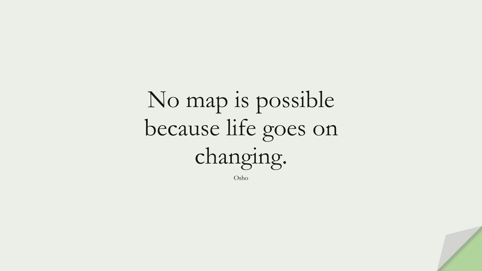 No map is possible because life goes on changing. (Osho);  #ShortQuotes