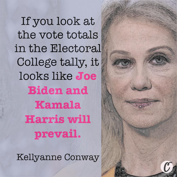 If you look at the vote totals in the Electoral College tally, it looks like Joe Biden and Kamala Harris will prevail. — Kellyanne Conway, Former White House advisor