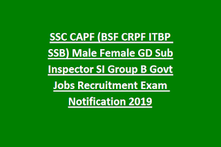 SSC CAPF (BSF CRPF ITBP SSB) Male Female GD Sub Inspector SI Group B Govt Jobs Recruitment Exam Notification 2019