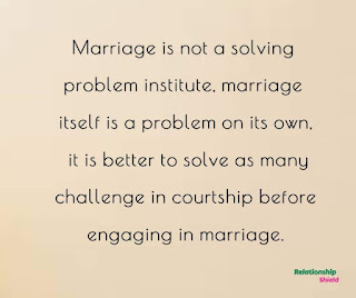Marriage is not a solving  problem institute, marriage  itself is a problem on its own,  it is better to solve as many  challenge in courtship before  engaging in marriage.
