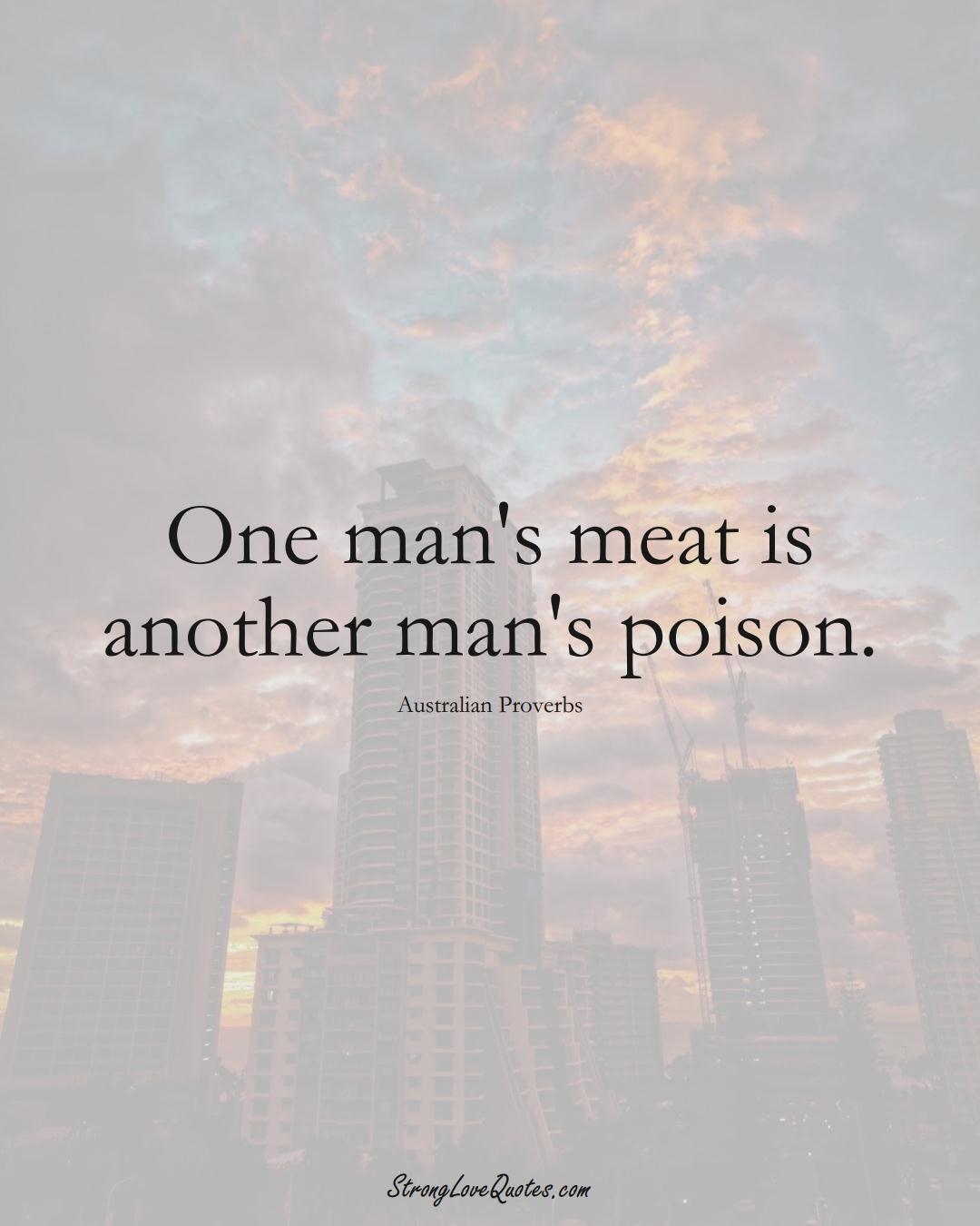 One man's meat is another man's poison. (Australian Sayings);  #AustralianSayings