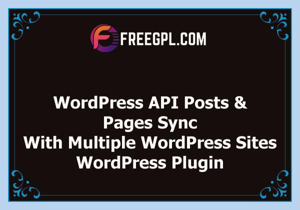 WordPress API Posts and Pages Sync with Multiple WordPress Sites Nulled Download Free